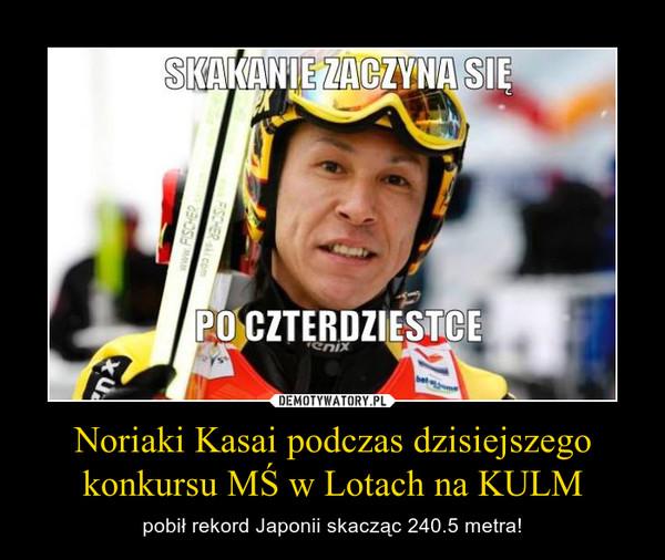 Noriaki Kasai podczas dzisiejszego konkursu MŚ w Lotach na KULM – pobił rekord Japonii skacząc 240.5 metra!