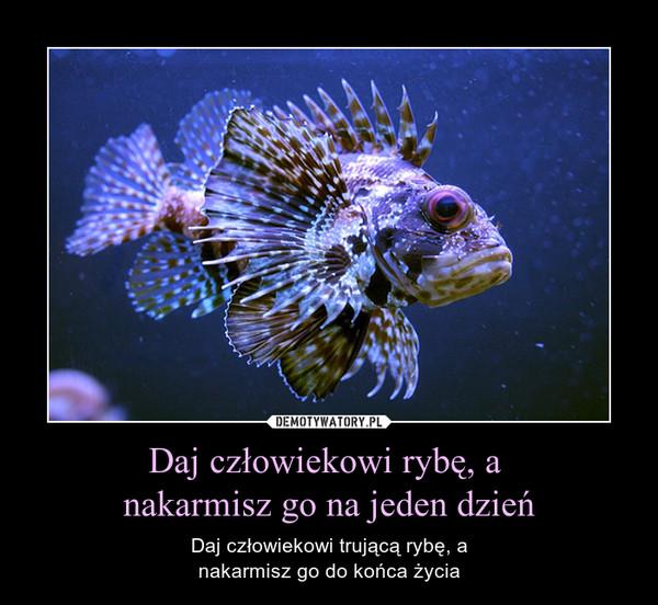 Daj człowiekowi rybę, a nakarmisz go na jeden dzień – Daj człowiekowi trującą rybę, anakarmisz go do końca życia
