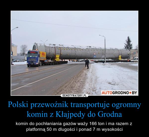 Polski przewoźnik transportuje ogromny komin z Kłajpedy do Grodna – komin do pochłaniania gazów waży 166 ton i ma razem z  platformą 50 m dlugości i ponad 7 m wysokości