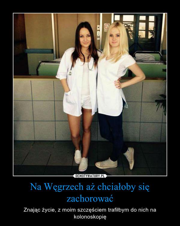 Na Węgrzech aż chciałoby się zachorować – Znając życie, z moim szczęściem trafiłbym do nich na kolonoskopię