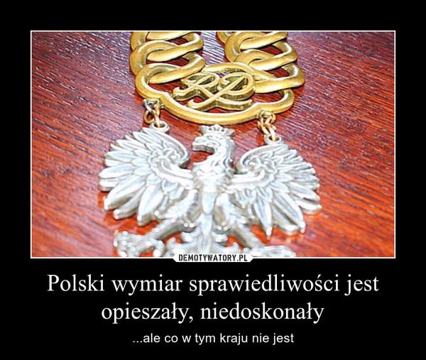 Polski wymiar sprawiedliwości jest opieszały, niedoskonały – ...ale co w tym kraju nie jest
