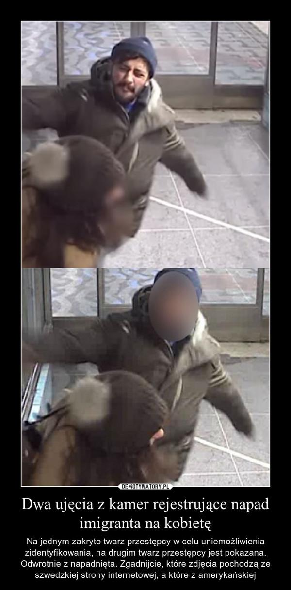 Dwa ujęcia z kamer rejestrujące napad imigranta na kobietę – Na jednym zakryto twarz przestępcy w celu uniemożliwienia zidentyfikowania, na drugim twarz przestępcy jest pokazana. Odwrotnie z napadnięta. Zgadnijcie, które zdjęcia pochodzą ze szwedzkiej strony internetowej, a które z amerykańskiej