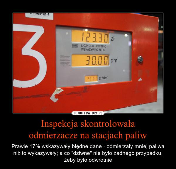 """Inspekcja skontrolowałaodmierzacze na stacjach paliw – Prawie 17% wskazywały błędne dane - odmierzały mniej paliwa niż to wykazywały; a co """"dziwne"""" nie było żadnego przypadku,żeby było odwrotnie"""