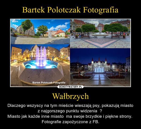 Wałbrzych – Dlaczego wszyscy na tym mieście wieszają psy, pokazują miasto z najgorszego punktu widzenia  ? Miasto jak każde inne miasto  ma swoje brzydkie i piękne strony.  Fotografie zapożyczone z FB.
