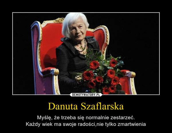 Danuta Szaflarska – Myślę, że trzeba się normalnie zestarzeć.Każdy wiek ma swoje radości,nie tylko zmartwienia