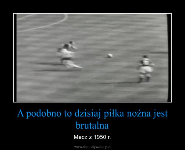 A podobno to dzisiaj piłka nożna jest brutalna – Mecz z 1950 r.