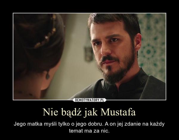 Nie bądź jak Mustafa – Jego matka myśli tylko o jego dobru. A on jej zdanie na każdy temat ma za nic.