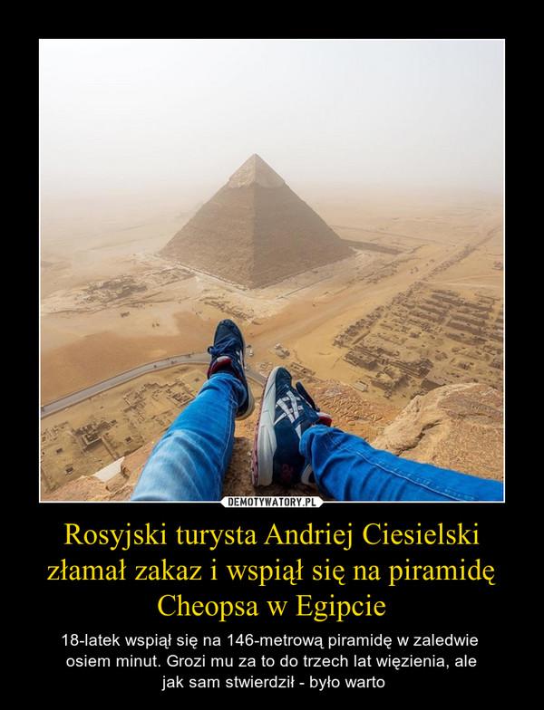 Rosyjski turysta Andriej Ciesielski złamał zakaz i wspiął się na piramidę Cheopsa w Egipcie – 18-latek wspiął się na 146-metrową piramidę w zaledwie osiem minut. Grozi mu za to do trzech lat więzienia, ale jak sam stwierdził - było warto