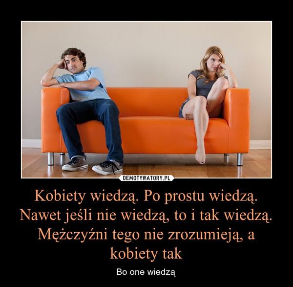 Kobiety wiedzą. Po prostu wiedzą. Nawet jeśli nie wiedzą, to i tak wiedzą. Mężczyźni tego nie zrozumieją, a kobiety tak – Bo one wiedzą