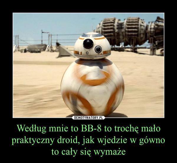Według mnie to BB-8 to trochę mało praktyczny droid, jak wjedzie w gówno to cały się wymaże –