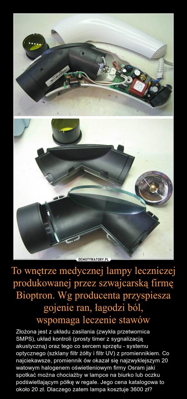 To wnętrze medycznej lampy leczniczej produkowanej przez szwajcarską firmę Bioptron. Wg producenta przyspiesza gojenie ran, łagodzi ból,wspomaga leczenie stawów – Złożona jest z układu zasilania (zwykła przetwornica SMPS), układ kontroli (prosty timer z sygnalizacją akustyczną) oraz tego co sercem sprzętu - systemu optycznego (szklany filtr żółty i filtr UV) z promiennikiem. Co najciekawsze, promiennik ów okazał się najzwyklejszym 20 watowym halogenem oświetleniowym firmy Osram jaki spotkać można chociażby w lampce na biurko lub oczku podświetlającym półkę w regale. Jego cena katalogowa to około 20 zł. Dlaczego zatem lampa kosztuje 3600 zł?