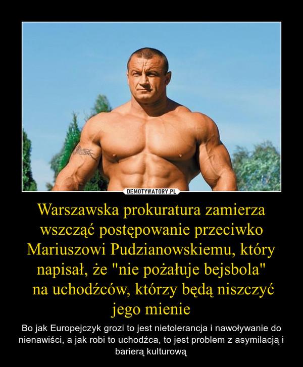 """Warszawska prokuratura zamierza wszcząć postępowanie przeciwko Mariuszowi Pudzianowskiemu, który napisał, że """"nie pożałuje bejsbola"""" na uchodźców, którzy będą niszczyć jego mienie – Bo jak Europejczyk grozi to jest nietolerancja i nawoływanie do nienawiści, a jak robi to uchodźca, to jest problem z asymilacją i barierą kulturową"""