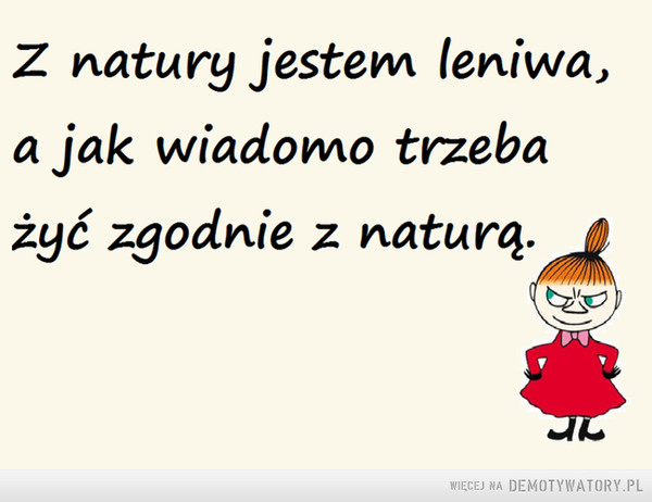 Z natury jestem leniwa... –  Z natury jestem leniwa, a jak wiadomo trzeba żyć zgodnie z naturą.
