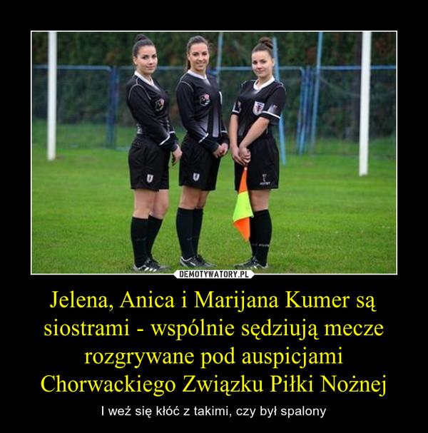 Jelena, Anica i Marijana Kumer są siostrami - wspólnie sędziują mecze rozgrywane pod auspicjami Chorwackiego Związku Piłki Nożnej – I weź się kłóć z takimi, czy był spalony
