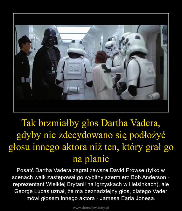Tak brzmiałby głos Dartha Vadera, gdyby nie zdecydowano się podłożyć głosu innego aktora niż ten, który grał go na planie – Posatć Dartha Vadera zagrał zawsze David Prowse (tylko w scenach walk zastępował go wybitny szermierz Bob Anderson - reprezentant Wielkiej Brytanii na igrzyskach w Helsinkach), ale George Lucas uznał, że ma beznadziejny głos, dlatego Vader mówi głosem innego aktora - Jamesa Earla Jonesa.
