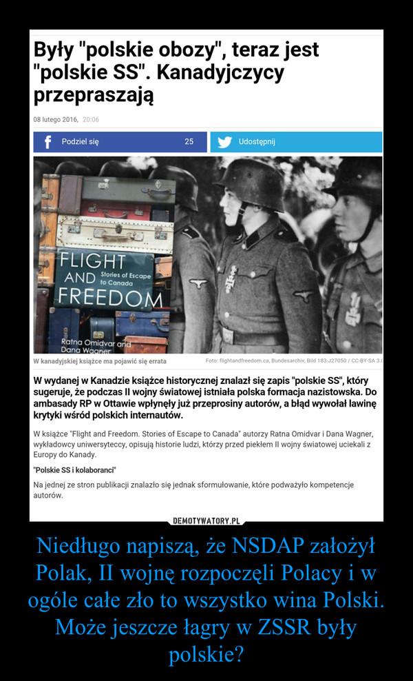 Niedługo napiszą, że NSDAP założył Polak, II wojnę rozpoczęli Polacy i w ogóle całe zło to wszystko wina Polski. Może jeszcze łagry w ZSSR były polskie? –