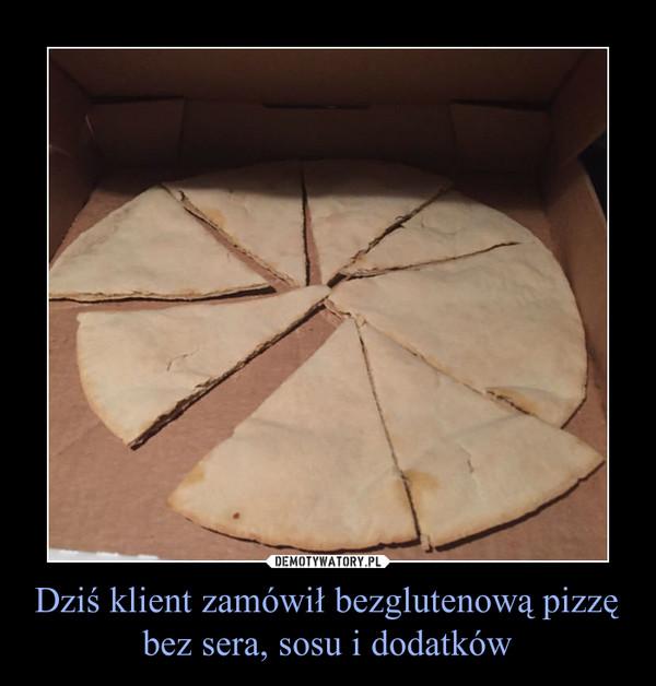 Dziś klient zamówił bezglutenową pizzę bez sera, sosu i dodatków –