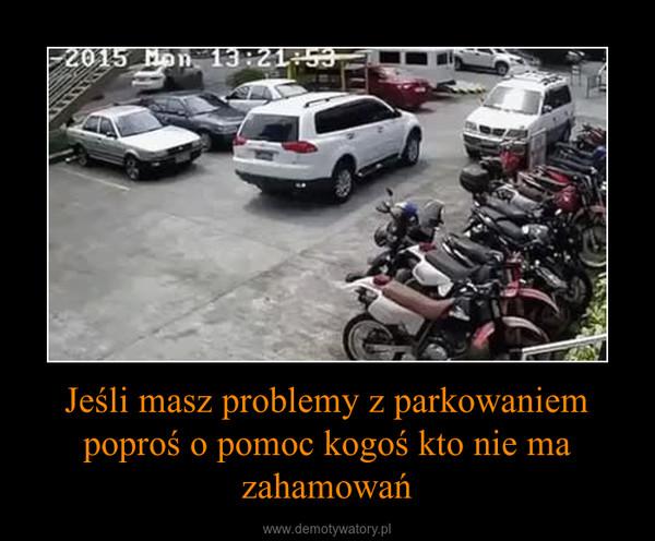 Jeśli masz problemy z parkowaniem poproś o pomoc kogoś kto nie ma zahamowań –