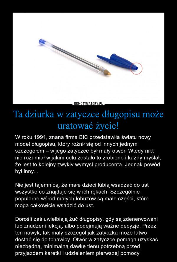 Ta dziurka w zatyczce długopisu może uratować życie! – W roku 1991, znana firma BIC przedstawiła światu nowy model długopisu, który różnił się od innych jednym szczegółem – w jego zatyczce był mały otwór. Wtedy nikt nie rozumiał w jakim celu zostało to zrobione i każdy myślał, że jest to kolejny zwykły wymysł producenta. Jednak powód był inny...Nie jest tajemnicą, że małe dzieci lubią wsadzać do ust wszystko co znajduje się w ich rękach. Szczególnie popularne wśród małych łobuzów są małe części, które mogą całkowicie wsadzić do ust.Dorośli zaś uwielbiają żuć długopisy, gdy są zdenerwowani lub znudzeni lekcją, albo podejmują ważne decyzje. Przez ten nawyk, tak mały szczegół jak zatyczka może łatwo dostać się do tchawicy. Otwór w zatyczce pomaga uzyskać niezbędną, minimalną dawkę tlenu potrzebną przed przyjazdem karetki i udzieleniem pierwszej pomocy