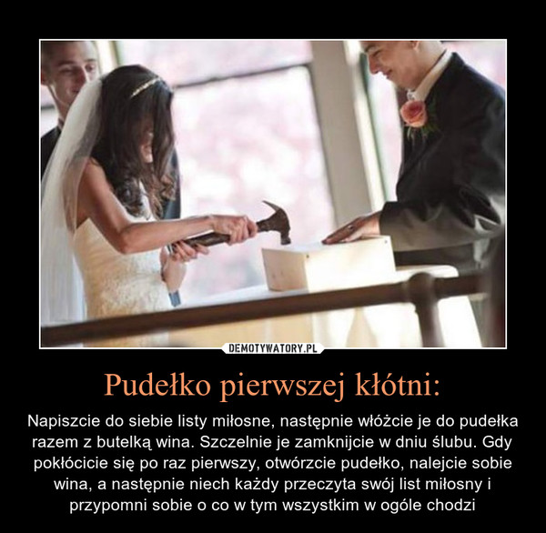 Pudełko pierwszej kłótni: – Napiszcie do siebie listy miłosne, następnie włóżcie je do pudełka razem z butelką wina. Szczelnie je zamknijcie w dniu ślubu. Gdy pokłócicie się po raz pierwszy, otwórzcie pudełko, nalejcie sobie wina, a następnie niech każdy przeczyta swój list miłosny i przypomni sobie o co w tym wszystkim w ogóle chodzi