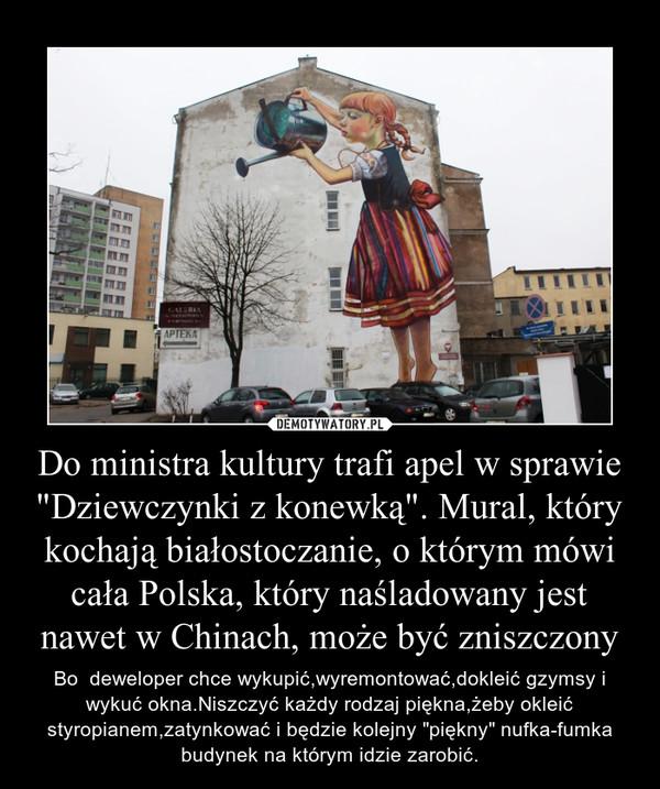 """Do ministra kultury trafi apel w sprawie """"Dziewczynki z konewką"""". Mural, który kochają białostoczanie, o którym mówi cała Polska, który naśladowany jest nawet w Chinach, może być zniszczony – Bo  deweloper chce wykupić,wyremontować,dokleić gzymsy i wykuć okna.Niszczyć każdy rodzaj piękna,żeby okleić styropianem,zatynkować i będzie kolejny """"piękny"""" nufka-fumka budynek na którym idzie zarobić."""