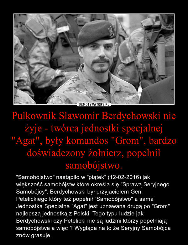 """Pułkownik Sławomir Berdychowski nie żyje - twórca jednostki specjalnej """"Agat"""", były komandos """"Grom"""", bardzo doświadczony żołnierz, popełnił samobójstwo. – """"Samobójstwo"""" nastąpiło w """"piątek"""" (12-02-2016) jak większość samobójstw które określa się """"Sprawą Seryjnego Samobójcy"""". Berdychowski był przyjacielem Gen. Petelickiego który też popełnił """"Samobójstwo"""" a sama Jednostka Specjalna """"Agat"""" jest uznawana drugą po """"Grom"""" najlepszą jednostką z Polski. Tego typu ludzie jak Berdychowski czy Petelicki nie są ludźmi którzy popełniają samobójstwa a więc ? Wygląda na to że Seryjny Samobójca znów grasuje."""
