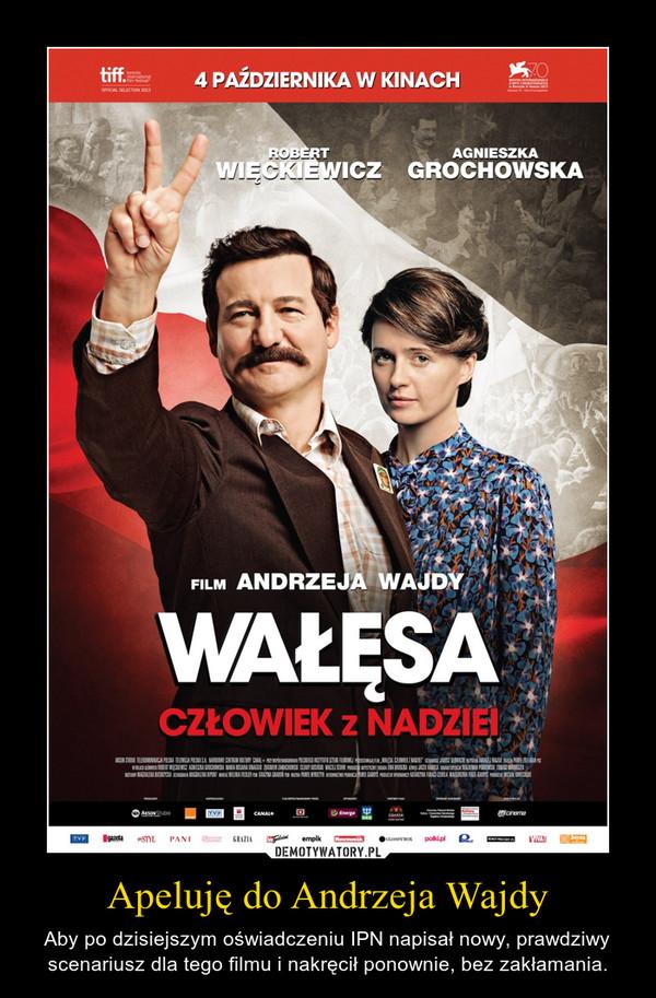 Apeluję do Andrzeja Wajdy – Aby po dzisiejszym oświadczeniu IPN napisał nowy, prawdziwy scenariusz dla tego filmu i nakręcił ponownie, bez zakłamania.