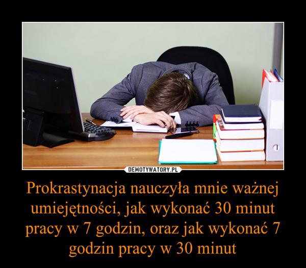 Prokrastynacja nauczyła mnie ważnej umiejętności, jak wykonać 30 minut pracy w 7 godzin, oraz jak wykonać 7 godzin pracy w 30 minut –
