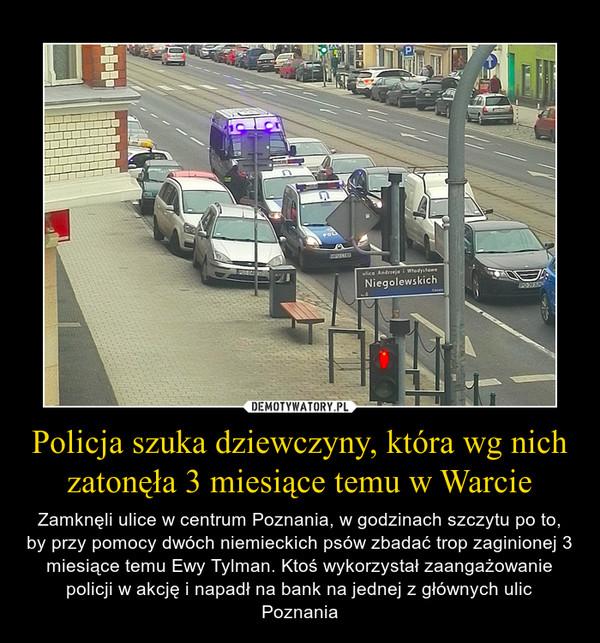 Policja szuka dziewczyny, która wg nich zatonęła 3 miesiące temu w Warcie – Zamknęli ulice w centrum Poznania, w godzinach szczytu po to, by przy pomocy dwóch niemieckich psów zbadać trop zaginionej 3 miesiące temu Ewy Tylman. Ktoś wykorzystał zaangażowanie policji w akcję i napadł na bank na jednej z głównych ulic Poznania