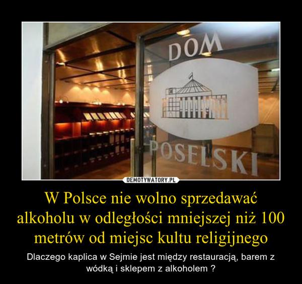 W Polsce nie wolno sprzedawać alkoholu w odległości mniejszej niż 100 metrów od miejsc kultu religijnego – Dlaczego kaplica w Sejmie jest między restauracją, barem z wódką i sklepem z alkoholem ?