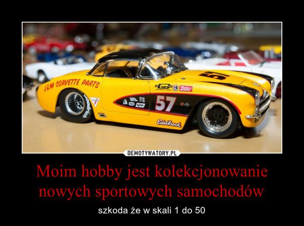 Moim hobby jest kolekcjonowanie nowych sportowych samochodów – szkoda że w skali 1 do 50