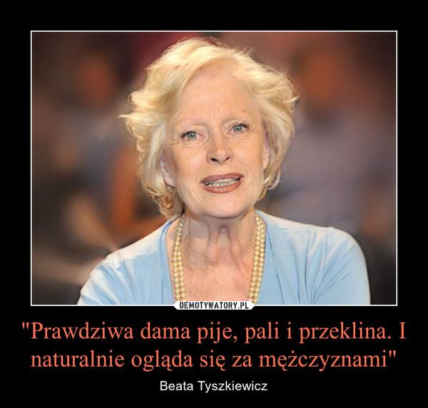 """""""Prawdziwa dama pije, pali i przeklina. I naturalnie ogląda się za mężczyznami"""" – Beata Tyszkiewicz"""