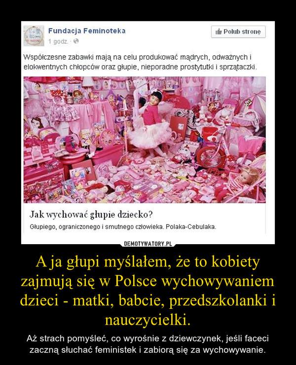 A ja głupi myślałem, że to kobiety zajmują się w Polsce wychowywaniem dzieci - matki, babcie, przedszkolanki i nauczycielki. – Aż strach pomyśleć, co wyrośnie z dziewczynek, jeśli faceci zaczną słuchać feministek i zabiorą się za wychowywanie.