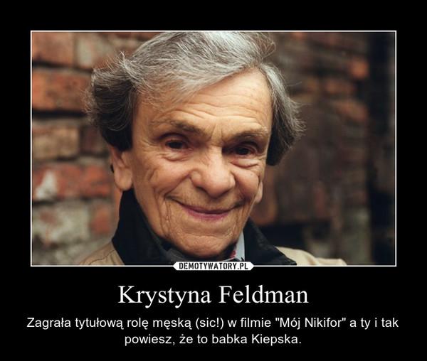 """Krystyna Feldman – Zagrała tytułową rolę męską (sic!) w filmie """"Mój Nikifor"""" a ty i tak powiesz, że to babka Kiepska."""
