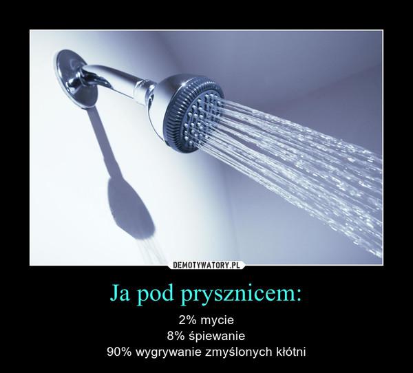 Ja pod prysznicem: – 2% mycie8% śpiewanie90% wygrywanie zmyślonych kłótni