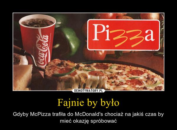 Fajnie by było – Gdyby McPizza trafiła do McDonald's chociaż na jakiś czas by mieć okazję spróbować