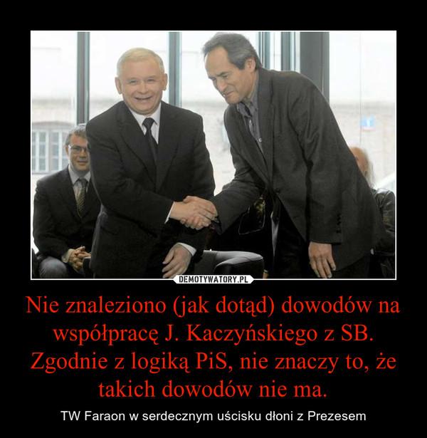 Nie znaleziono (jak dotąd) dowodów na współpracę J. Kaczyńskiego z SB. Zgodnie z logiką PiS, nie znaczy to, że takich dowodów nie ma. – TW Faraon w serdecznym uścisku dłoni z Prezesem