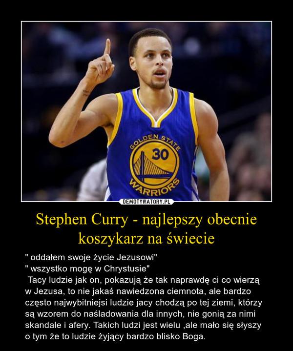 """Stephen Curry - najlepszy obecnie koszykarz na świecie – """" oddałem swoje życie Jezusowi"""" """" wszystko mogę w Chrystusie"""" Tacy ludzie jak on, pokazują że tak naprawdę ci co wierzą w Jezusa, to nie jakaś nawiedzona ciemnota, ale bardzo często najwybitniejsi ludzie jacy chodzą po tej ziemi, którzy są wzorem do naśladowania dla innych, nie gonią za nimi skandale i afery. Takich ludzi jest wielu ,ale mało się słyszy o tym że to ludzie żyjący bardzo blisko Boga."""