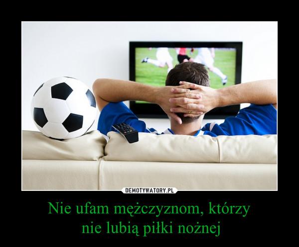 Nie ufam mężczyznom, którzy nie lubią piłki nożnej –