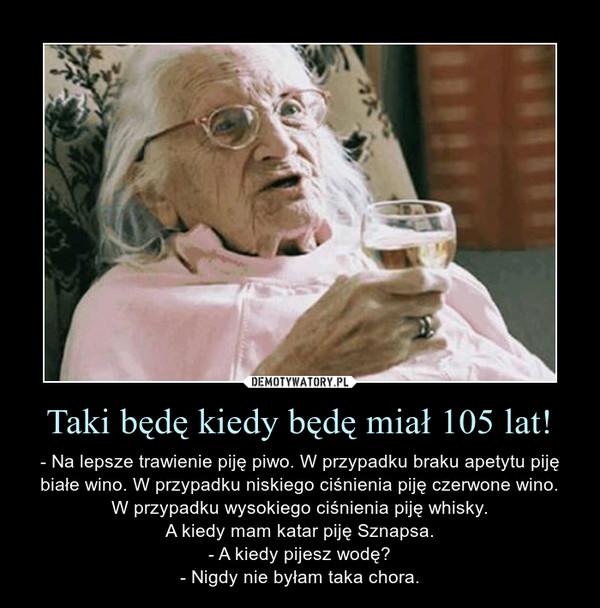Taki będę kiedy będę miał 105 lat! – - Na lepsze trawienie piję piwo. W przypadku braku apetytu piję białe wino. W przypadku niskiego ciśnienia piję czerwone wino.W przypadku wysokiego ciśnienia piję whisky.A kiedy mam katar piję Sznapsa.- A kiedy pijesz wodę?- Nigdy nie byłam taka chora.