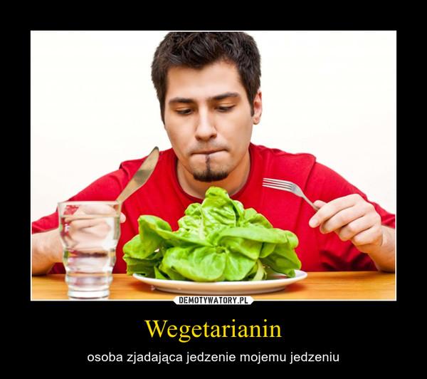 Wegetarianin – osoba zjadająca jedzenie mojemu jedzeniu