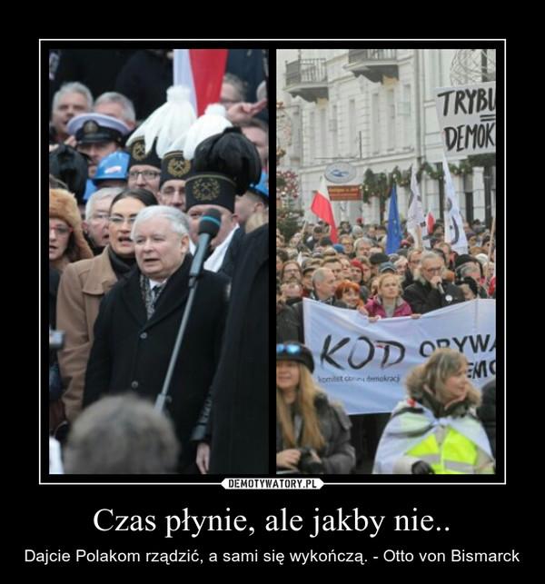 Czas płynie, ale jakby nie.. – Dajcie Polakom rządzić, a sami się wykończą. - Otto von Bismarck