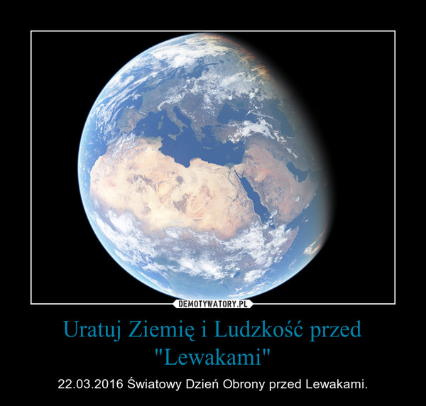 """Uratuj Ziemię i Ludzkość przed """"Lewakami"""" – 22.03.2016 Światowy Dzień Obrony przed Lewakami."""