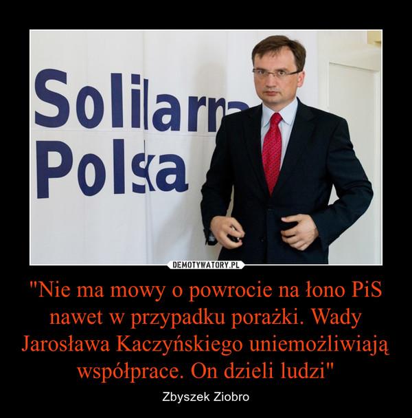 """""""Nie ma mowy o powrocie na łono PiS nawet w przypadku porażki. Wady Jarosława Kaczyńskiego uniemożliwiają współprace. On dzieli ludzi"""" – Zbyszek Ziobro"""