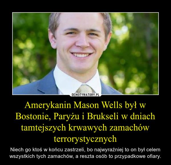 Amerykanin Mason Wells był w Bostonie, Paryżu i Brukseli w dniach tamtejszych krwawych zamachów terrorystycznych – Niech go ktoś w końcu zastrzeli, bo najwyraźniej to on był celem wszystkich tych zamachów, a reszta osób to przypadkowe ofiary.
