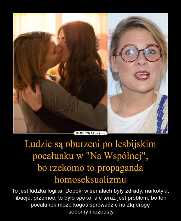 """Ludzie są oburzeni po lesbijskim pocałunku w """"Na Współnej"""",bo rzekomo to propaganda homoseksualizmu – To jest ludzka logika. Dopóki w serialach były zdrady, narkotyki, libacje, przemoc, to było spoko, ale teraz jest problem, bo ten pocałunek może kogoś sprowadzić na złą drogę sodomy i rozpusty"""