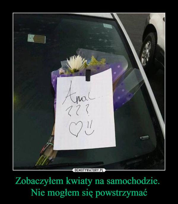 Zobaczyłem kwiaty na samochodzie. Nie mogłem się powstrzymać –
