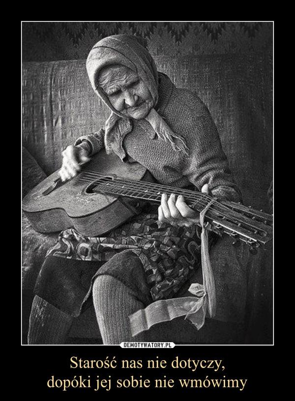 Starość nas nie dotyczy,dopóki jej sobie nie wmówimy –