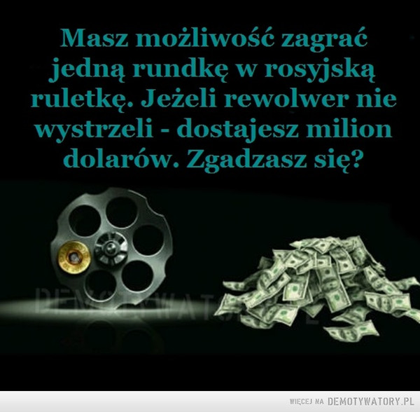 Co ty na to? –  Masz możliwość zagrać jedną rundkę w rosyjską ruletkę. Jeżeli rewolwer nie wystrzeli - dostajesz milion dolarów. Zgadzasz się?