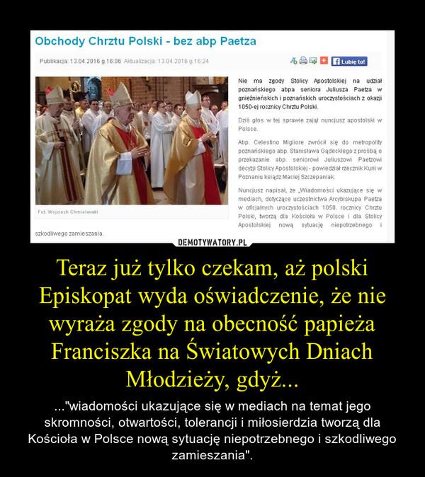 """Teraz już tylko czekam, aż polski Episkopat wyda oświadczenie, że nie wyraża zgody na obecność papieża Franciszka na Światowych Dniach Młodzieży, gdyż... – ...""""wiadomości ukazujące się w mediach na temat jego skromności, otwartości, tolerancji i miłosierdzia tworzą dla Kościoła w Polsce nową sytuację niepotrzebnego i szkodliwego zamieszania""""."""